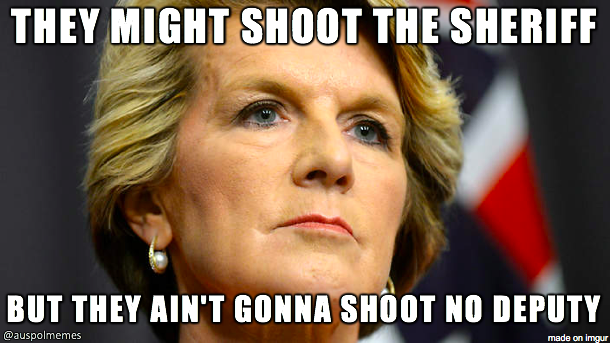 image of julie bishop with the text 'they might shoot the sheriff, but they ain't gonna shoot no deputy'