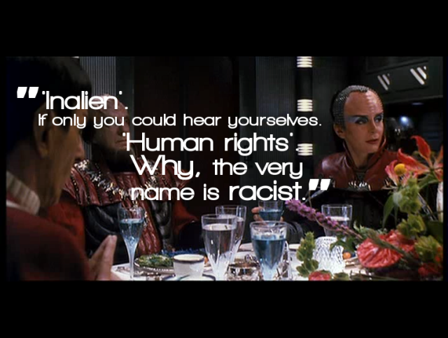 "A screencap from Star Trek VI: The Undiscovered Country with a line of dialogue: ""'Inalien'. If only you could hear yourselves. 'Human rights'. Why, the very name is racist."""