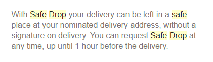 'With Safe Drop your delivery can be left in a safe place at your nominated delivery address, without a signature on delivery. You can request Safe Drop at any time, up until 1 hour before the delivery.'