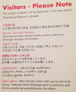 'Visitors - Please Note. The subject of death will be featured in the next section. Parental guidance is advised.' This message is then repeated in Chinese, Malay, Korean, Japanese, Hindi, and French (the only time I saw French in the entire museum)